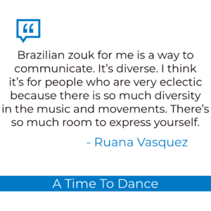 Brazilian zouk for me is like a way to communicate. It's diverse. I think it's for people who are very eclectic because there is so much diversity in the music and the movements. There's so much room to express yourself.